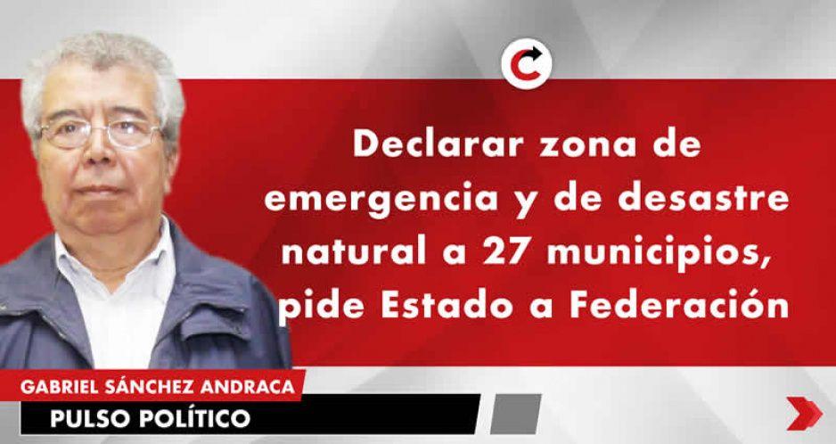 Declarar zona de emergencia y de desastre natural a 27 municipios, pide Estado a Federación