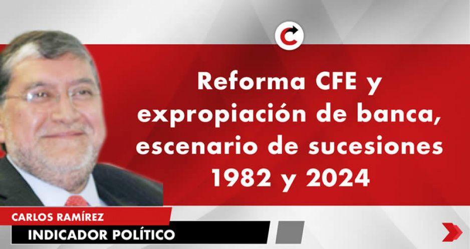 Reforma CFE y expropiación de banca, escenario de sucesiones 1982 y 2024
